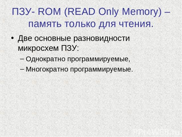 ПЗУ- ROM (READ Only Memory) – память только для чтения. Две основные разновидности микросхем ПЗУ: Однократно программируемые, Многократно программируемые.