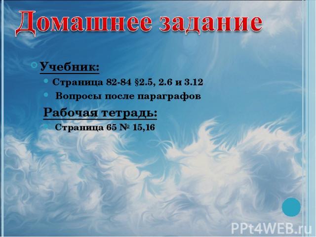 Учебник: Страница 82-84 §2.5, 2.6 и 3.12 Вопросы после параграфов Рабочая тетрадь: Страница 65 № 15,16