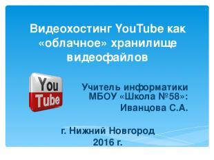 Видеохостинг YouTube как «облачное» хранилище видеофайлов Учитель информатики МБ