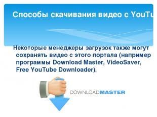 Некоторые менеджеры загрузок также могут сохранять видео с этого портала (напри