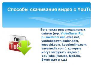 Есть также ряд специальных сайтов (н-р, VideoSaver.Ru, ru.savefrom.net, exe2.n