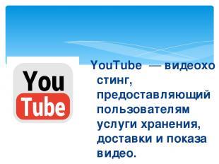YouTube—видеохостинг, предоставляющий пользователям услуги хранения, доставки