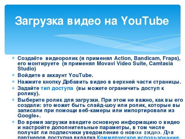 Создаёте видеоролик (я применял Action, Bandicam, Fraps), его монтируете (я применял Movavi Video Suite, Camtasia Studio) Войдите в аккаунт YouTube. Нажмите кнопкуДобавить видеов верхней части страницы. Задайтетип доступа (вы можете ограничить д…