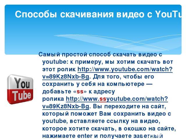 Самый простой способ скачать видео с youtube: к примеру, мы хотим скачать вот этот роликhttp://www.youtube.com/watch?v=89Kz8Nxb-Bg. Для того, чтобы его сохранить у себя на компьютере— добавьте «ss» к адресу роликаhttp://www.ssyoutube.com/watch?v=…