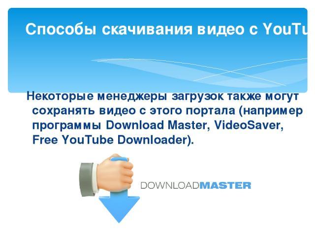 Некоторые менеджеры загрузок также могут сохранять видео с этого портала (например программы Download Master, VideoSaver, Free YouTube Downloader). Способы скачивания видео с YouTube