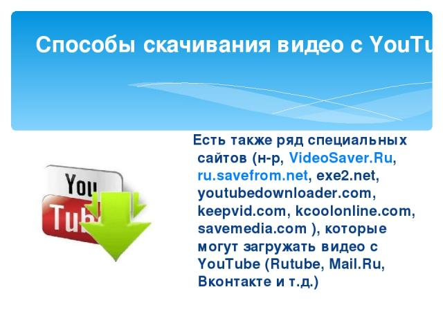 Есть также ряд специальных сайтов (н-р, VideoSaver.Ru, ru.savefrom.net, exe2.net, youtubedownloader.com, keepvid.com, kcoolonline.com, savemedia.com ), которые могут загружать видео с YouTube (Rutube, Mail.Ru, Вконтакте и т.д.) Способы скачивания …