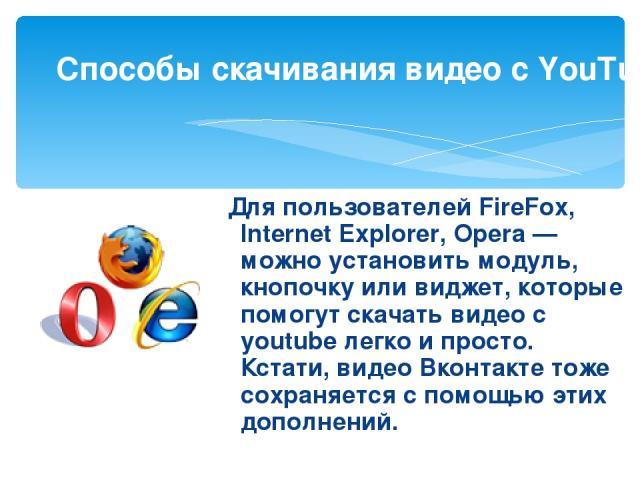 Для пользователей FireFox, Internet Explorer, Opera— можно установить модуль, кнопочку или виджет, которые помогут скачать видео с youtube легко и просто. Кстати,видео Вконтактетоже сохраняется с помощью этих дополнений. Способы скачивания видео …