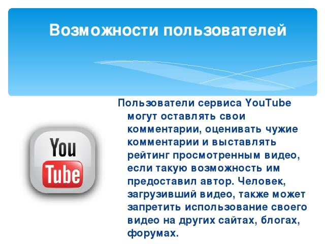 Пользователи сервиса YouTube могут оставлять свои комментарии, оценивать чужие комментарии и выставлять рейтинг просмотренным видео, если такую возможность им предоставил автор. Человек, загрузивший видео, также может запретить использование своего …