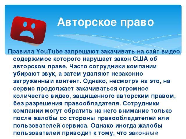 Правила YouTube запрещают закачивать на сайт видео, содержимое которого нарушает закон США об авторском праве. Часто сотрудники компании убирают звук, а затем удаляют незаконно загруженный контент. Однако, несмотря на это, на сервис продолжает закач…