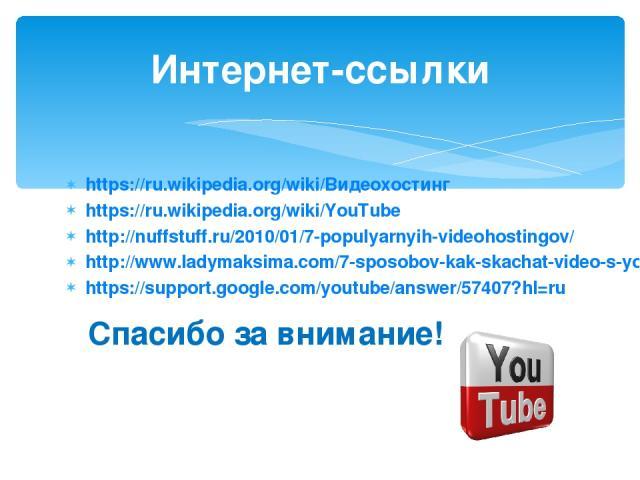 https://ru.wikipedia.org/wiki/Видеохостинг https://ru.wikipedia.org/wiki/YouTube http://nuffstuff.ru/2010/01/7-populyarnyih-videohostingov/ http://www.ladymaksima.com/7-sposobov-kak-skachat-video-s-youtube/ https://support.google.com/youtube/answer/…