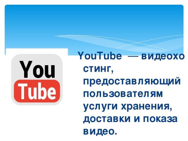 YouTube—видеохостинг, предоставляющий пользователям услуги хранения, доставки и показа видео.