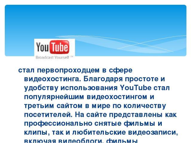 стал первопроходцем в сфере видеохостинга. Благодаря простоте и удобству использования YouTube стал популярнейшим видеохостингом и третьим сайтом в мире по количеству посетителей. На сайте представлены как профессионально снятые фильмы и клипы, так …