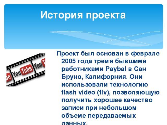 Проект был основан в феврале 2005 года тремя бывшими работниками Paybal в Сан Бруно, Калифорния. Они использовали технологию flash video (flv), позволяющую получить хорошее качество записи при небольшом объеме передаваемых данных. История проекта