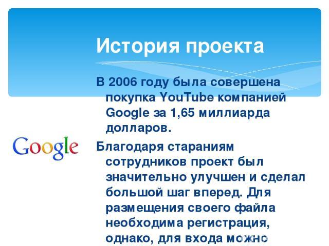В 2006 году была совершена покупка YouTube компанией Google за 1,65 миллиарда долларов. Благодаря стараниям сотрудников проект был значительно улучшен и сделал большой шаг вперед. Для размещения своего файла необходима регистрация, однако, для входа…