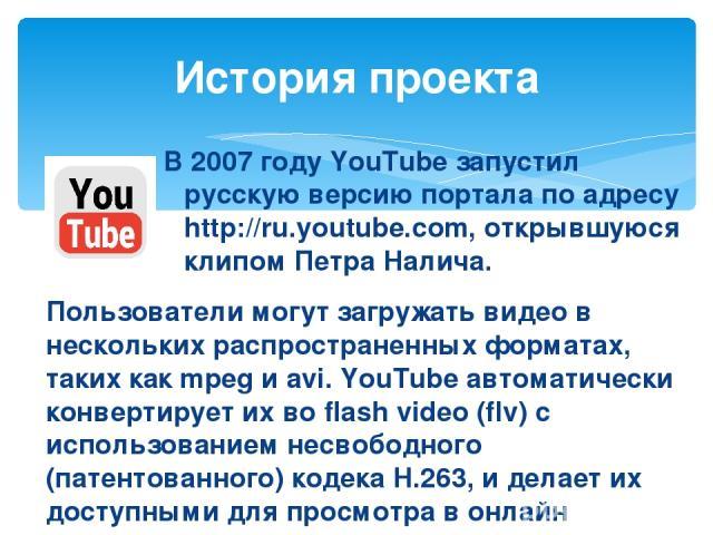 В 2007 году YouTube запустил русскую версию портала по адресу http://ru.youtube.com, открывшуюся клипом Петра Налича. История проекта Пользователи могут загружать видео в нескольких распространенных форматах, таких как mpeg и avi. YouTube автоматиче…