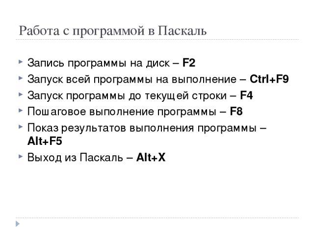 Работа с программой в Паскаль Запись программы на диск – F2 Запуск всей программы на выполнение – Ctrl+F9 Запуск программы до текущей строки – F4 Пошаговое выполнение программы – F8 Показ результатов выполнения программы – Alt+F5 Выход из Паскаль – Alt+X