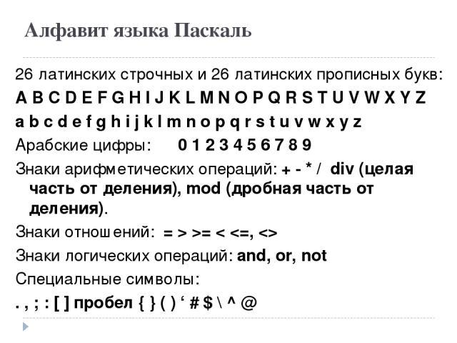 Алфавит языка Паскаль 26 латинских строчных и 26 латинских прописных букв: A B C D E F G H I J K L M N O P Q R S T U V W X Y Z a b c d e f g h i j k l m n o p q r s t u v w x y z Арабские цифры: 0 1 2 3 4 5 6 7 8 9 Знаки арифметических операций: + …