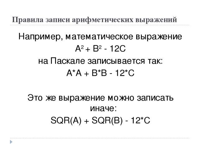 Правила записи арифметических выражений Например, математическое выражение А2 + В2 - 12С на Паскале записывается так: А*А + В*В - 12*С Это же выражение можно записать иначе: SQR(A) + SQR(B) - 12*С