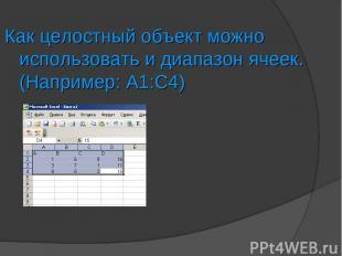 Как целостный объект можно использовать и диапазон ячеек. (Например: А1:С4)