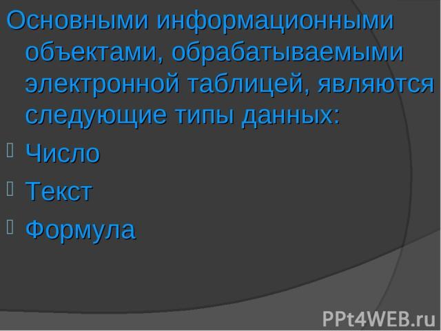 Основными информационными объектами, обрабатываемыми электронной таблицей, являются следующие типы данных: Число Текст Формула