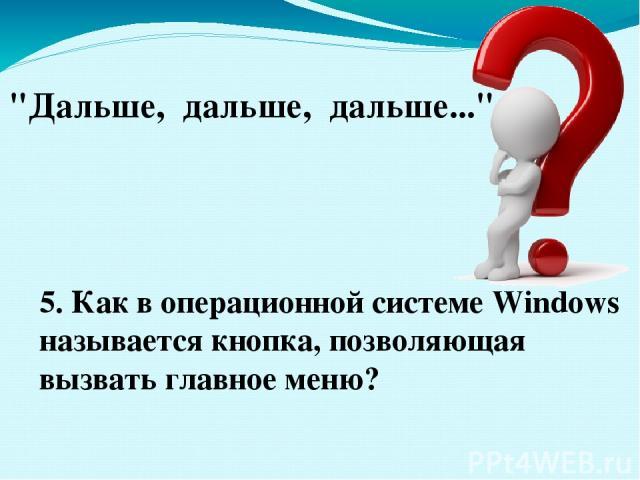 5. Как в операционной системе Windows называется кнопка, позволяющая вызвать главное меню?