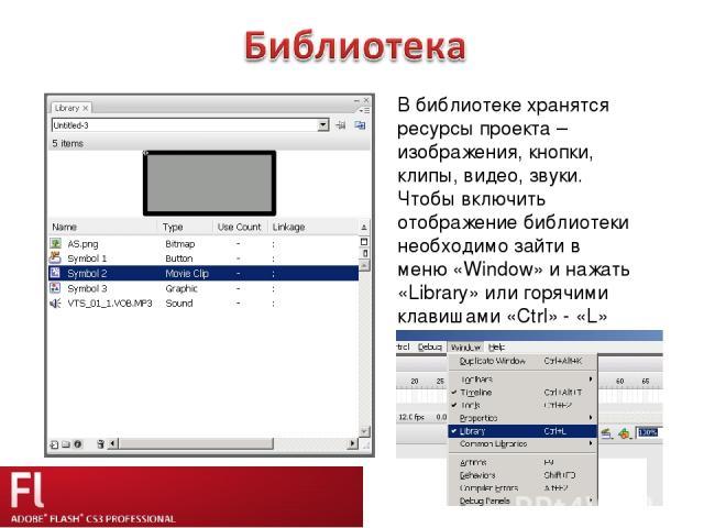 В библиотеке хранятся ресурсы проекта – изображения, кнопки, клипы, видео, звуки. Чтобы включить отображение библиотеки необходимо зайти в меню «Window» и нажать «Library» или горячими клавишами «Ctrl» - «L»