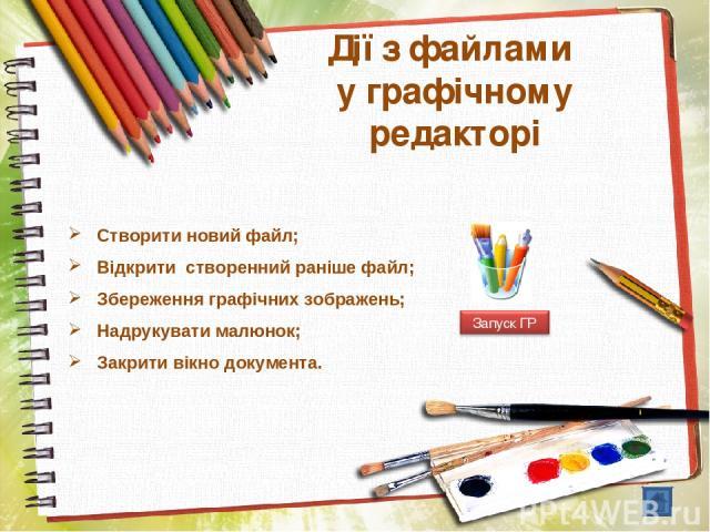 Дії з файлами у графічному редакторі Створити новий файл; Відкрити створенний раніше файл; Збереження графічних зображень; Надрукувати малюнок; Закрити вікно документа.