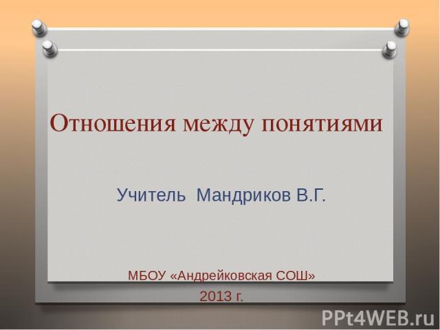 Отношения между понятиями Учитель Мандриков В.Г. МБОУ «Андрейковская СОШ» 2013 г.