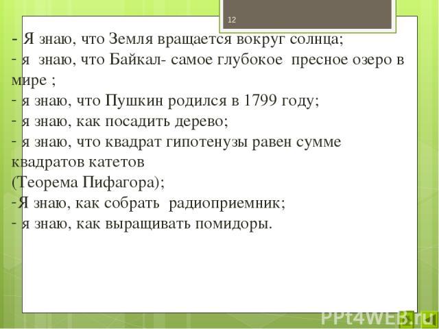- Я знаю, что Земля вращается вокруг солнца; я знаю, что Байкал- самое глубокое пресное озеро в мире ; я знаю, что Пушкин родился в 1799 году; я знаю, как посадить дерево; я знаю, что квадрат гипотенузы равен сумме квадратов катетов (Теорема Пифагор…