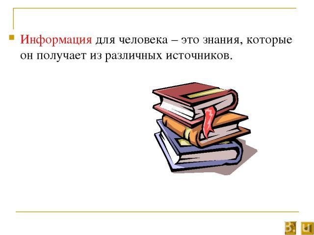 Информация для человека – это знания, которые он получает из различных источников. *