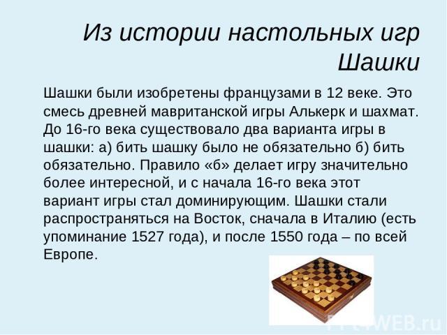 Из истории настольных игр Шашки Шашки были изобретены французами в 12 веке. Это смесь древней мавританской игры Алькерк и шахмат. До 16-го века существовало два варианта игры в шашки: а) бить шашку было не обязательно б) бить обязательно. Правило «б…