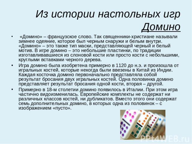Из истории настольных игр Домино «Домино»– французское слово. Так священники-христиане называли зимнее одеяние, которое был черным снаружи и белым внутри. «Домино»– это также тип маски, представляющей черный и белый мотив. В игре домино – это небо…
