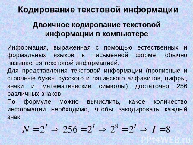Информация, выраженная с помощью естественных и формальных языков в письменной форме, обычно называется текстовой информацией. Для представления текстовой информации (прописные и строчные буквы русского и латинского алфавитов, цифры, знаки и математ…