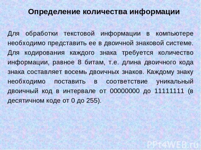 Для обработки текстовой информации в компьютере необходимо представить ее в двоичной знаковой системе. Для кодирования каждого знака требуется количество информации, равное 8 битам, т.е. длина двоичного кода знака составляет восемь двоичных знаков. …