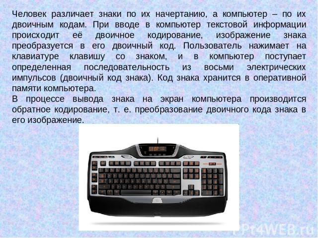 Человек различает знаки по их начертанию, а компьютер – по их двоичным кодам. При вводе в компьютер текстовой информации происходит её двоичное кодирование, изображение знака преобразуется в его двоичный код. Пользователь нажимает на клавиатуре клав…