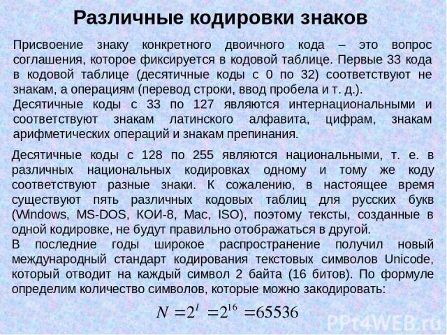 Присвоение знаку конкретного двоичного кода – это вопрос соглашения, которое фиксируется в кодовой таблице. Первые 33 кода в кодовой таблице (десятичные коды с 0 по 32) соответствуют не знакам, а операциям (перевод строки, ввод пробела и т. д.). Дес…