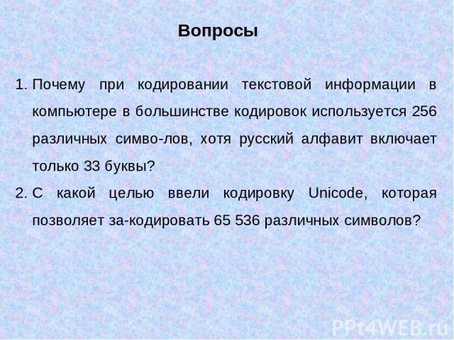 Почему при кодировании текстовой информации в компьютере в большинстве кодировок используется 256 различных симво лов, хотя русский алфавит включает только 33 буквы? С какой целью ввели кодировку Unicode, которая позволяет за кодировать 65 536 разли…