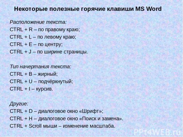 Некоторые полезные горячие клавиши MS Word Расположение текста: CTRL + R – по правому краю; CTRL + L – по левому краю; CTRL + E – по центру; CTRL + J – по ширине страницы. Тип начертания текста: CTRL + B – жирный; CTRL + U – подчёркнутый; CTRL + I –…