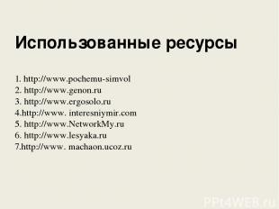 Использованные ресурсы 1. http://www.pochemu-simvol 2. http://www.genon.ru 3. ht