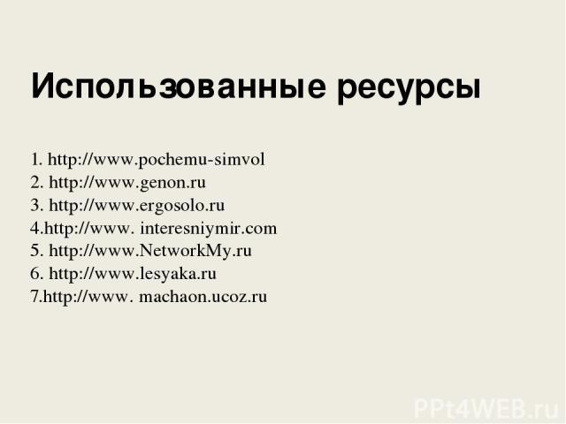 Использованные ресурсы 1. http://www.pochemu-simvol 2. http://www.genon.ru 3. http://www.ergosolo.ru 4.http://www. interesniymir.com 5. http://www.NetworkMy.ru 6. http://www.lesyaka.ru 7.http://www. machaon.ucoz.ru