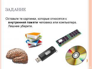 ЗАДАНИЕ Оставьте те картинки, которые относятся к внутренней памяти человека или
