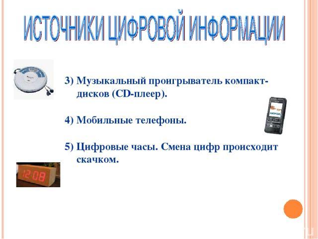 Музыкальный проигрыватель компакт-дисков (CD-плеер). Мобильные телефоны. Цифровые часы. Смена цифр происходит скачком.