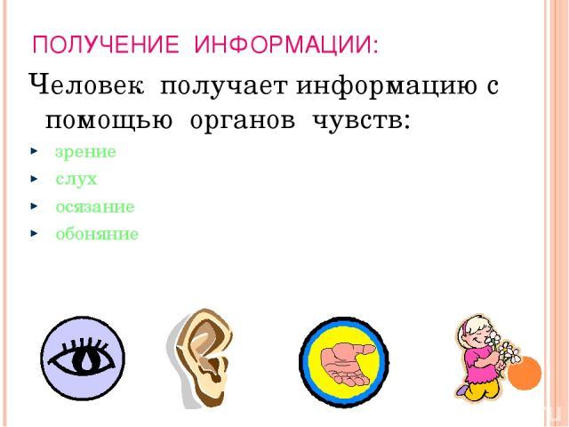 ПОЛУЧЕНИЕ ИНФОРМАЦИИ: Человек получает информацию с помощью органов чувств: зрение слух осязание обоняние