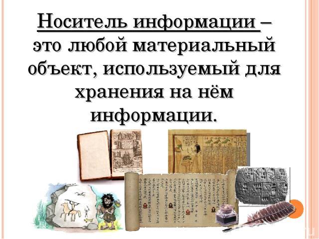 Носитель информации – это любой материальный объект, используемый для хранения на нём информации.