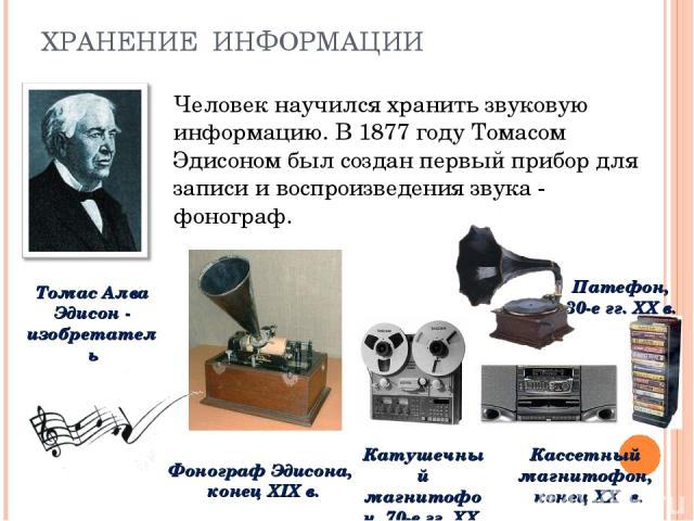 ХРАНЕНИЕ ИНФОРМАЦИИ Человек научился хранить звуковую информацию. В 1877 году Томасом Эдисоном был создан первый прибор для записи и воспроизведения звука - фонограф. Томас Алва Эдисон - изобретатель Фонограф Эдисона, конец XIX в. Патефон, 30-е гг. …