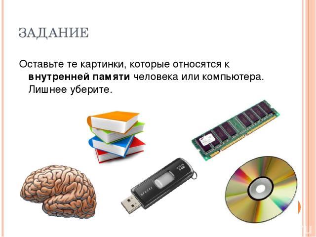 ЗАДАНИЕ Оставьте те картинки, которые относятся к внутренней памяти человека или компьютера. Лишнее уберите.