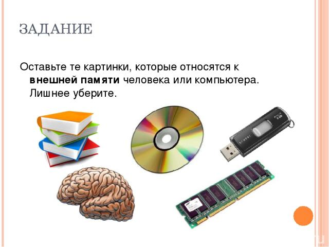ЗАДАНИЕ Оставьте те картинки, которые относятся к внешней памяти человека или компьютера. Лишнее уберите.