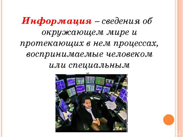 Информация – сведения об окружающем мире и протекающих в нем процессах, воспринимаемые человеком или специальным устройством.