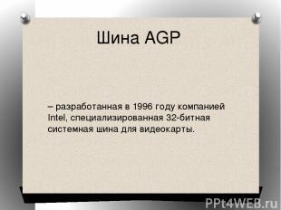 Шина AGP – разработанная в 1996 году компанией Intel, специализированная 32-битн