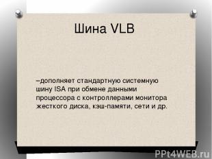 Шина VLB –дополняет стандартную системную шину ISA при обмене данными процессора